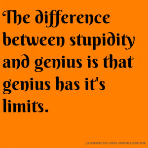 The difference between stupidity and genius is that genius has it's ...