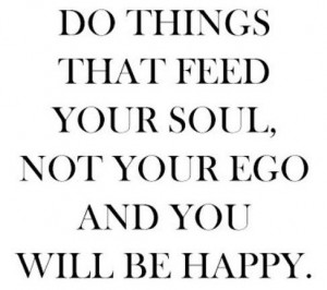 Do things that feed your soul not your ego