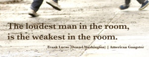 quote The loudest man in the room, is the weakest in the room. Frank ...