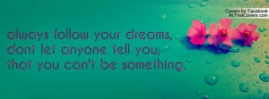 always follow your dreams,dont let anyone tell you,that you can't be ...