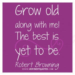 Grow old along with me!