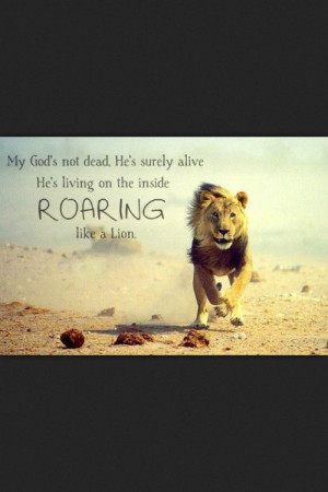 ... . He's surely alive. He's living on the inside, ROARING like a Lion