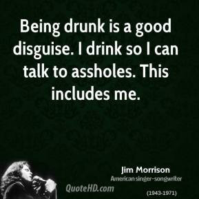 Being drunk is a good disguise. I drink so I can talk to assholes ...