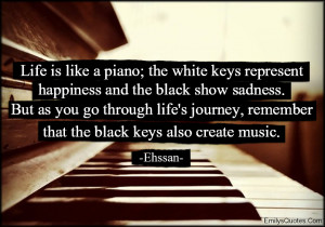 Life is like a piano the white keys represent happiness and the black