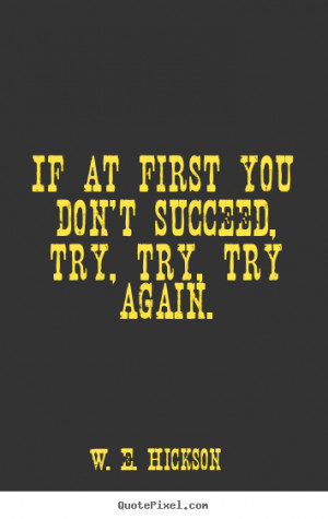 If at first you don't succeed, try, try, try again. W. E. Hickson ...