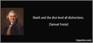 Death and the dice level all distinctions. - Samuel Foote
