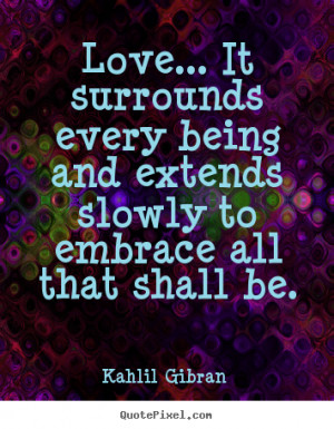 Quotes about love - Love... it surrounds every being and extends ...