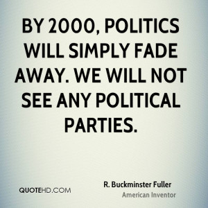 By 2000, politics will simply fade away. We will not see any political ...