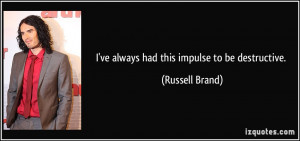 ve always had this impulse to be destructive. - Russell Brand