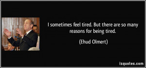 ... tired. But there are so many reasons for being tired. - Ehud Olmert