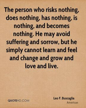 The person who risks nothing, does nothing, has nothing, is nothing ...