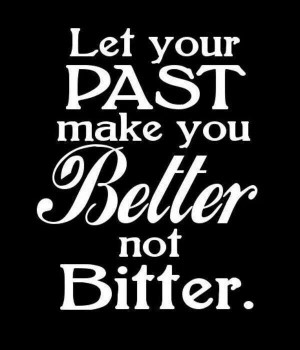 Let your past make you bettrr not bitter