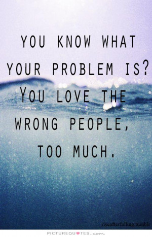 ... your problem is? You love the wrong people too much Picture Quote #1