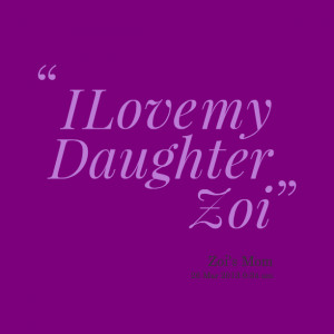 Quotes Picture: i love my daughter zoi