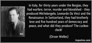 In Italy, for thirty years under the Borgias, they had warfare, terror ...
