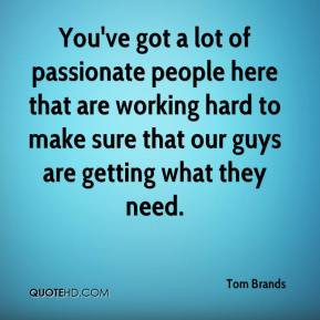 Tom Brands - You've got a lot of passionate people here that are ...