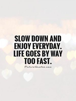 ... down and enjoy everyday. Life goes by way too fast. Picture Quote #1