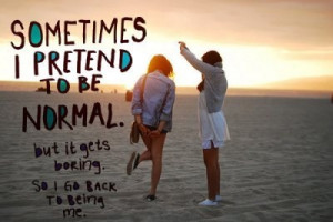 Sometimes I Pretend To Be Normal ~ Best Friend Quote
