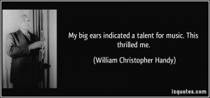 My big ears indicated a talent for music. This thrilled me. - William ...