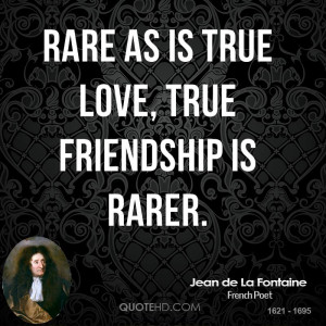 Rare as is true love, true friendship is rarer.