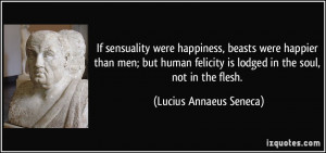If sensuality were happiness, beasts were happier than men; but human ...