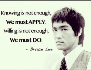 ... is not enough; we must apply. Willing is not enough; we must do