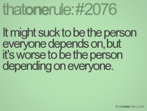 ... depends on, but it's worse to be the person depending on everyone