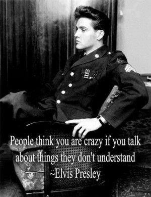 Elvis quote- just because it's not understood doesn't mean it's not ...