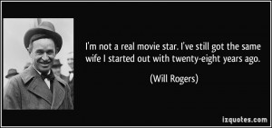 not a real movie star. I've still got the same wife I started out ...