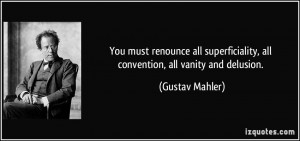 ... , all convention, all vanity and delusion. - Gustav Mahler