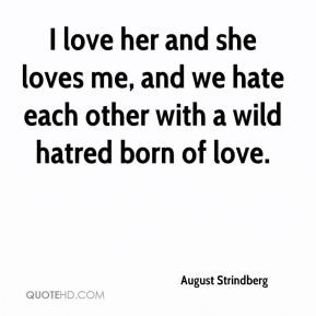 August Strindberg - I love her and she loves me, and we hate each ...