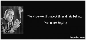 The whole world is about three drinks behind. - Humphrey Bogart