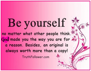 Be yourself no matter what other people think. God made you the way ...
