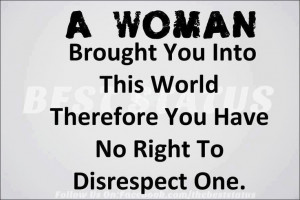 woman ... No right to disrespect one. Sooo true! (I feel better now)