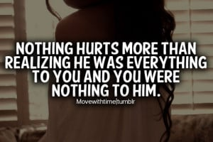 Nothing hurts more than realizing he was everything to you and you ...