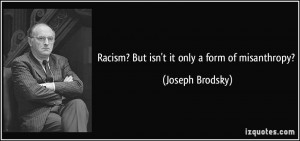 Racism? But isn't it only a form of misanthropy? - Joseph Brodsky