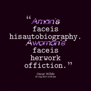 man's face is his autobiography. A woman's face is her work of ...