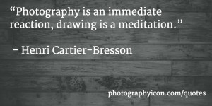 Photography is an immediate reaction, drawing is a meditation Henri ...