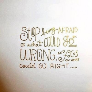 ... Being Afraid Or What Could Go Wrong And Focus On What Could Go Right