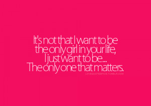 It's not that I want to be the only girl in your life, i just want ...