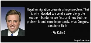 Illegal immigration presents a huge problem. That is why I decided to ...