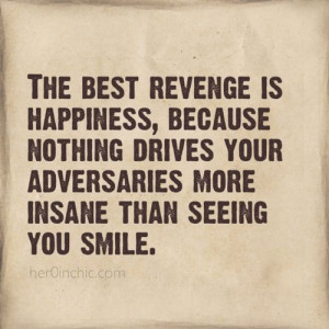 The best revenge is happiness...