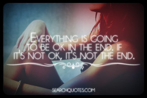 Everything is going to be ok in the end. If it's not ok, it's not the ...