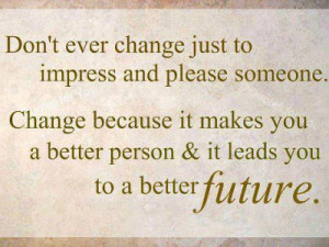 Don't ever change just to impress and please someone. Change because ...
