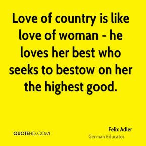 Felix Adler - Love of country is like love of woman - he loves her ...