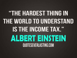 ... thing in the world to understand is the income tax. - Albert Einstein