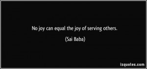 No joy can equal the joy of serving others. - Sai Baba