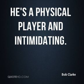 Bob Clarke - He's a physical player and intimidating.