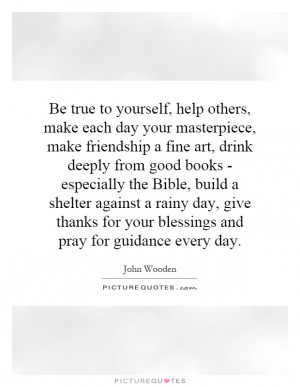 Be true to yourself. Make each day a masterpiece. Help others. Drink ...