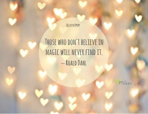 Those who don't believe in magic will never find it. ~ Roald Dahl.